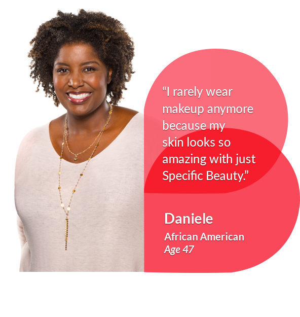 'I rarely wear makeup anymore because my skin looks so amazing with just Specific Beauty' - Daniele, African American, Age 47